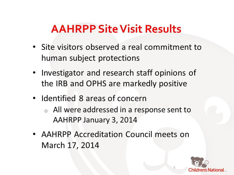 AAHRPP Site Visit Results Site visitors observed a real commitment to human subject protections Investigator and research staff opinions of the IRB and OPHS are markedly positive Identified 8 areas of concern o All were addressed in a response sent to AAHRPP January 3, 2014 AAHRPP Accreditation Council meets on March 17,