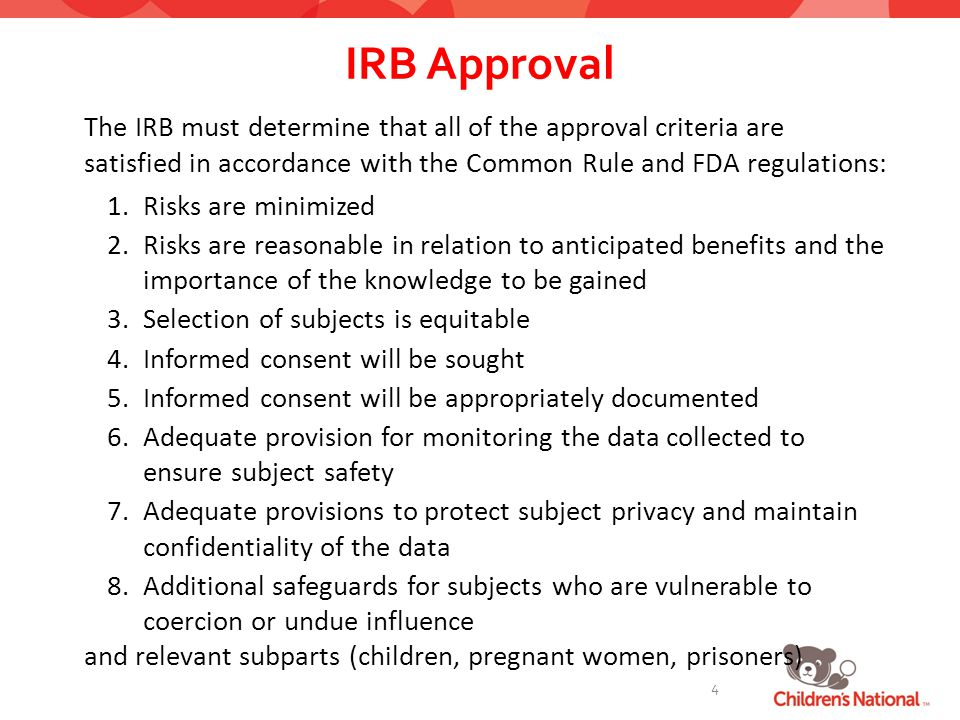 IRB Approval The IRB must determine that all of the approval criteria are satisfied in accordance with the Common Rule and FDA regulations: 1.Risks are minimized 2.Risks are reasonable in relation to anticipated benefits and the importance of the knowledge to be gained 3.Selection of subjects is equitable 4.Informed consent will be sought 5.Informed consent will be appropriately documented 6.Adequate provision for monitoring the data collected to ensure subject safety 7.Adequate provisions to protect subject privacy and maintain confidentiality of the data 8.Additional safeguards for subjects who are vulnerable to coercion or undue influence and relevant subparts (children, pregnant women, prisoners) 4