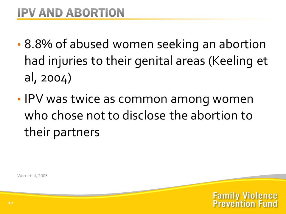 8.8% of abused women seeking an abortion had injuries to their genital areas (Keeling et al, 2004) IPV was twice as common among women who chose not to disclose the abortion to their partners 12 Woo et al, 2005