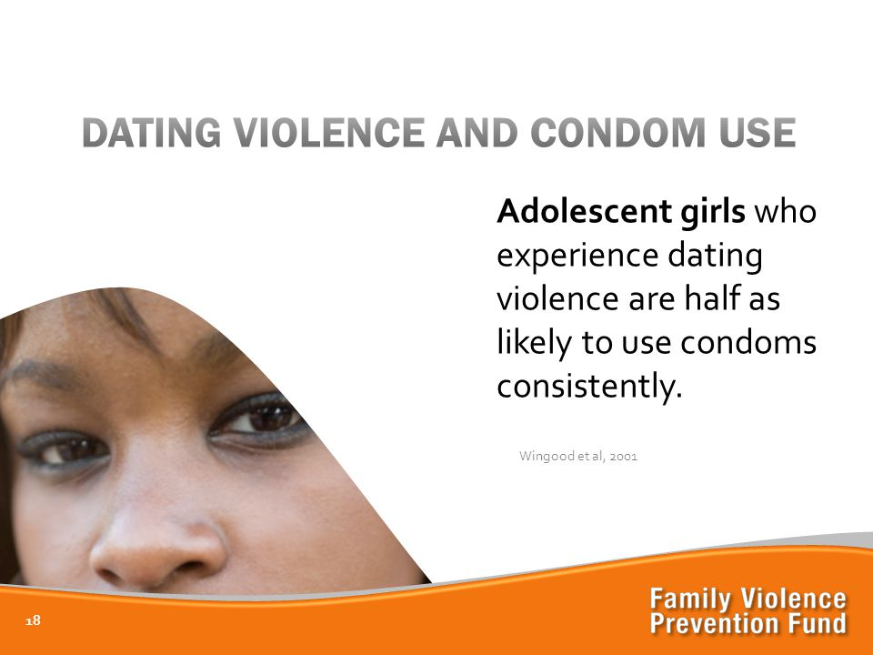 18 Adolescent girls who experience dating violence are half as likely to use condoms consistently.
