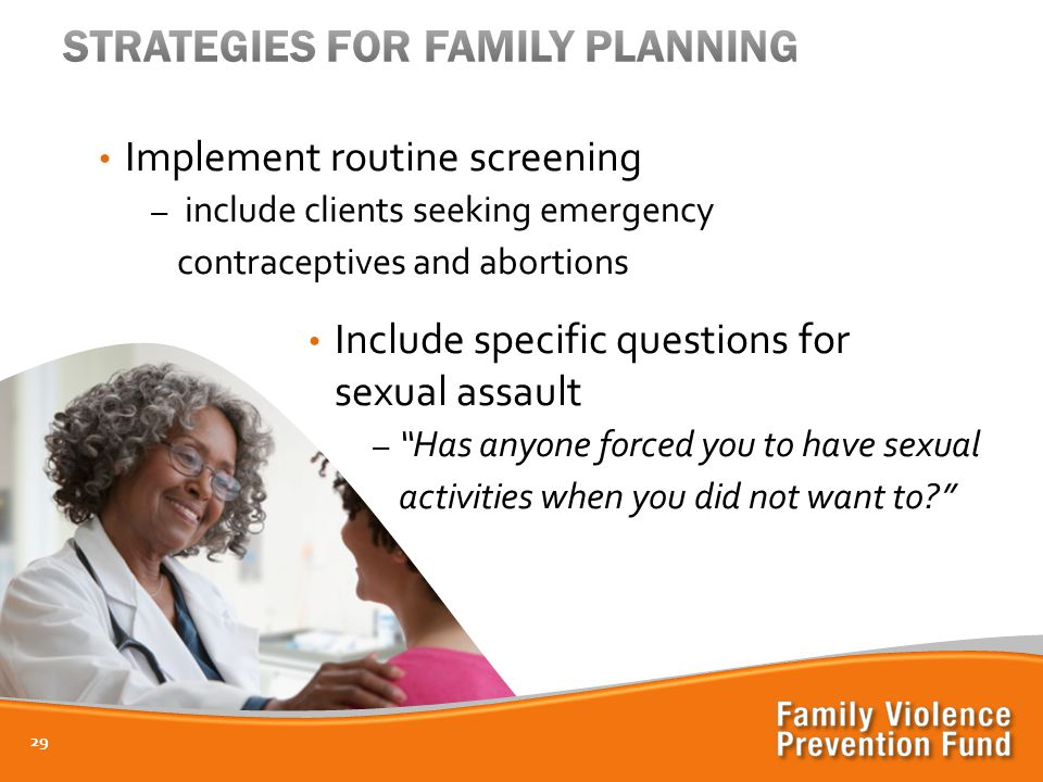 Implement routine screening – include clients seeking emergency contraceptives and abortions Include specific questions for sexual assault – Has anyone forced you to have sexual activities when you did not want to 29