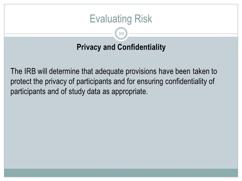 Evaluating Risk 10 Privacy and Confidentiality The IRB will determine that adequate provisions have been taken to protect the privacy of participants and for ensuring confidentiality of participants and of study data as appropriate.