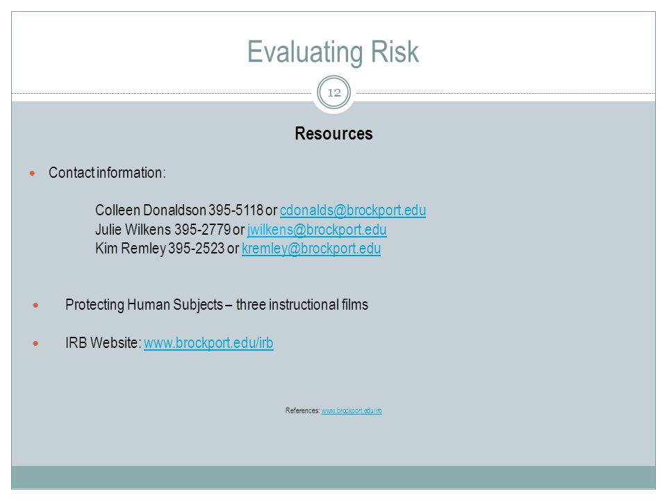 Evaluating Risk 12 Resources Contact information: Colleen Donaldson or Julie Wilkens or Kim Remley or Protecting Human Subjects – three instructional films IRB Website:   References: