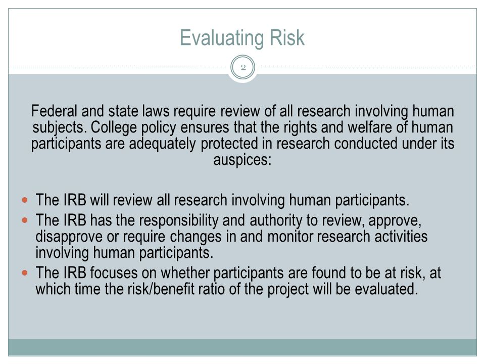 Evaluating Risk 2 Federal and state laws require review of all research involving human subjects.