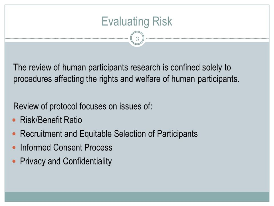 Evaluating Risk 3 The review of human participants research is confined solely to procedures affecting the rights and welfare of human participants.