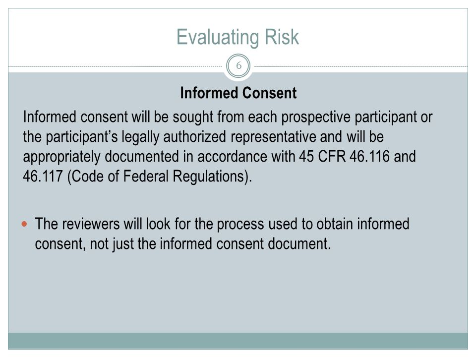 Evaluating Risk 6 Informed Consent Informed consent will be sought from each prospective participant or the participant's legally authorized representative and will be appropriately documented in accordance with 45 CFR and (Code of Federal Regulations).
