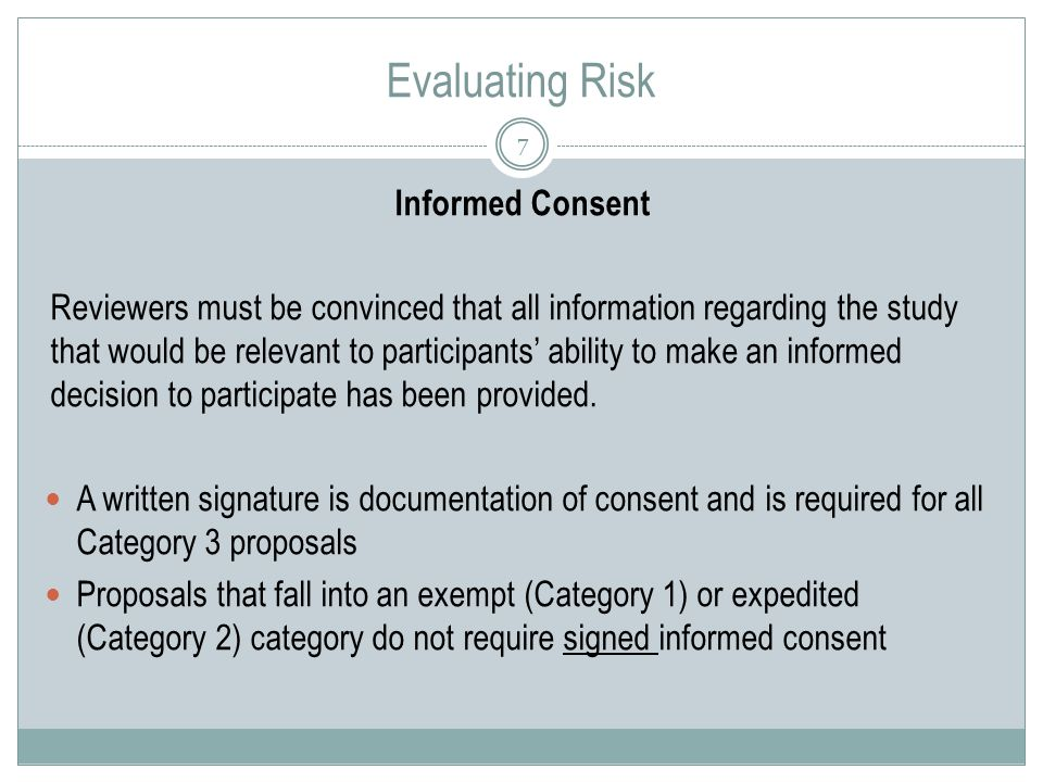 Evaluating Risk 7 Informed Consent Reviewers must be convinced that all information regarding the study that would be relevant to participants' ability to make an informed decision to participate has been provided.
