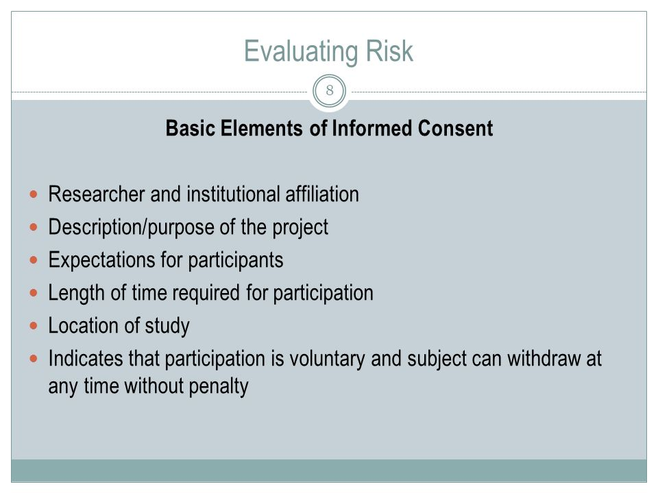 Evaluating Risk 8 Basic Elements of Informed Consent Researcher and institutional affiliation Description/purpose of the project Expectations for participants Length of time required for participation Location of study Indicates that participation is voluntary and subject can withdraw at any time without penalty