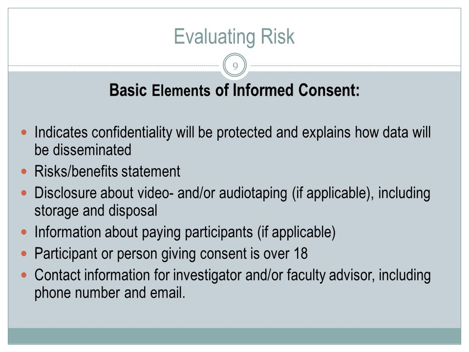 Evaluating Risk 9 Basic Elements of Informed Consent: Indicates confidentiality will be protected and explains how data will be disseminated Risks/benefits statement Disclosure about video- and/or audiotaping (if applicable), including storage and disposal Information about paying participants (if applicable) Participant or person giving consent is over 18 Contact information for investigator and/or faculty advisor, including phone number and  .