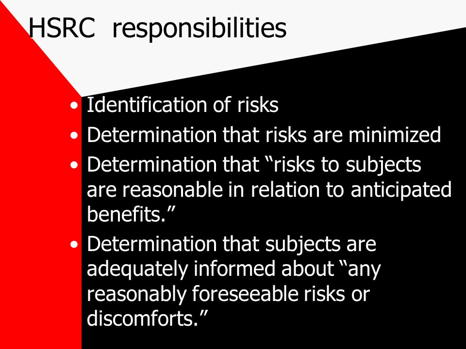 HSRC responsibilities Identification of risks Determination that risks are minimized Determination that risks to subjects are reasonable in relation to anticipated benefits. Determination that subjects are adequately informed about any reasonably foreseeable risks or discomforts.