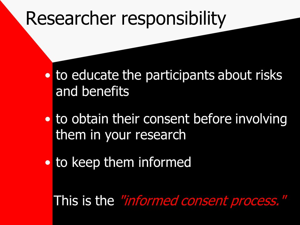 Researcher responsibility to educate the participants about risks and benefits to obtain their consent before involving them in your research to keep them informed This is the informed consent process.