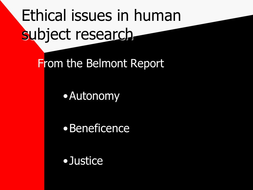 Ethical issues in human subject research From the Belmont Report Autonomy Beneficence Justice
