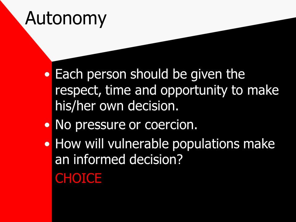 Autonomy Each person should be given the respect, time and opportunity to make his/her own decision.