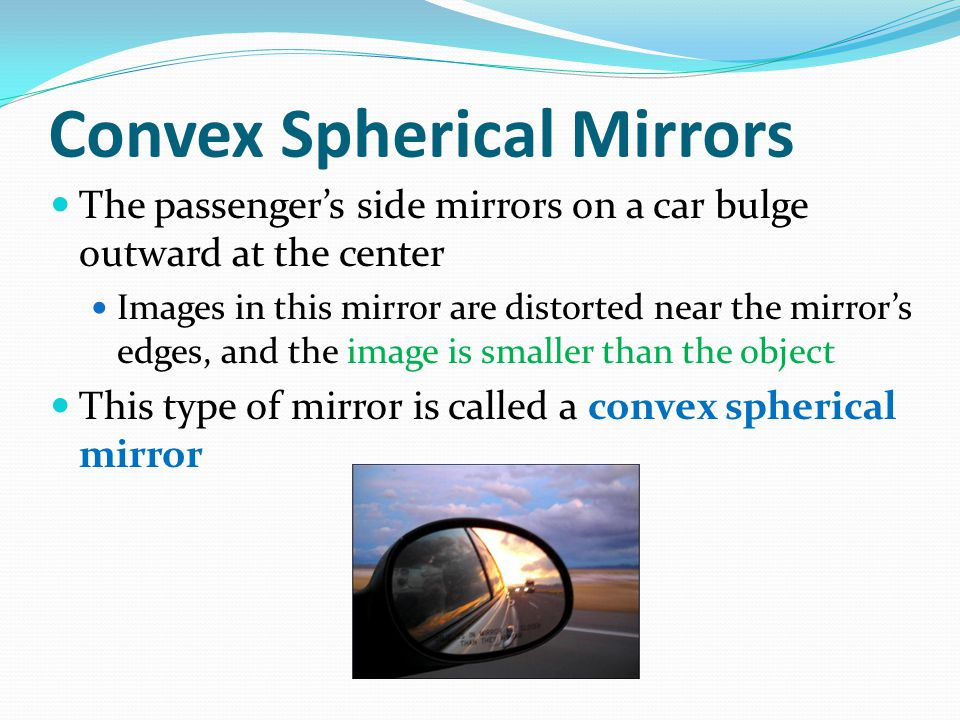 Convex Spherical Mirrors The passenger's side mirrors on a car bulge outward at the center Images in this mirror are distorted near the mirror's edges, and the image is smaller than the object This type of mirror is called a convex spherical mirror