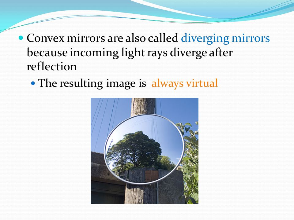 Convex mirrors are also called diverging mirrors because incoming light rays diverge after reflection The resulting image is always virtual