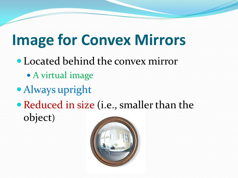 Image for Convex Mirrors Located behind the convex mirror A virtual image Always upright Reduced in size (i.e., smaller than the object )