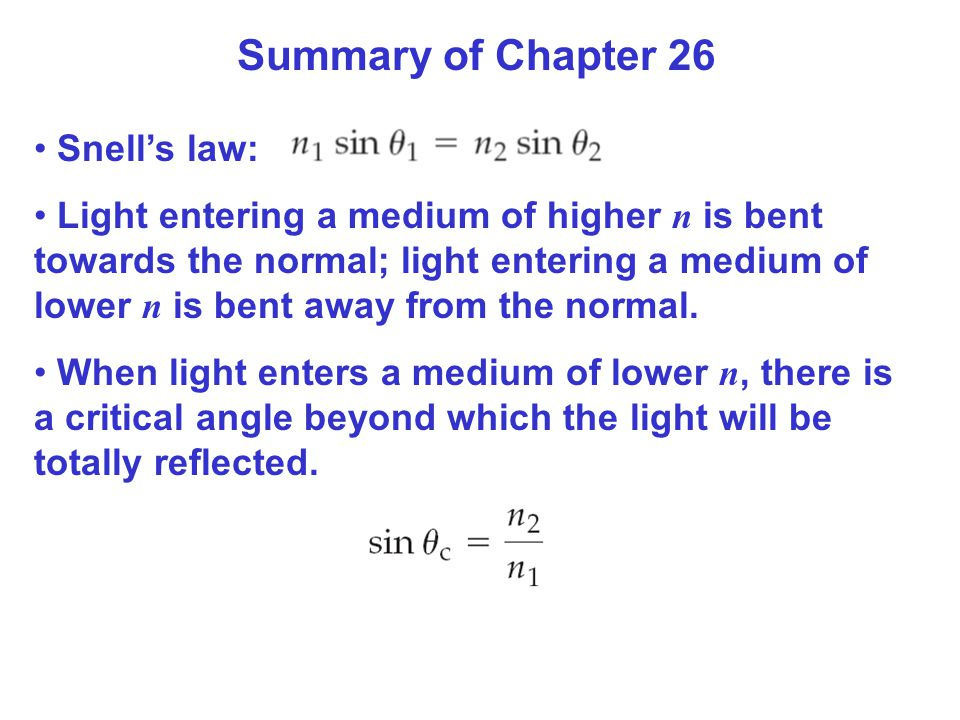 Summary of Chapter 26 Snell's law: Light entering a medium of higher n is bent towards the normal; light entering a medium of lower n is bent away from the normal.