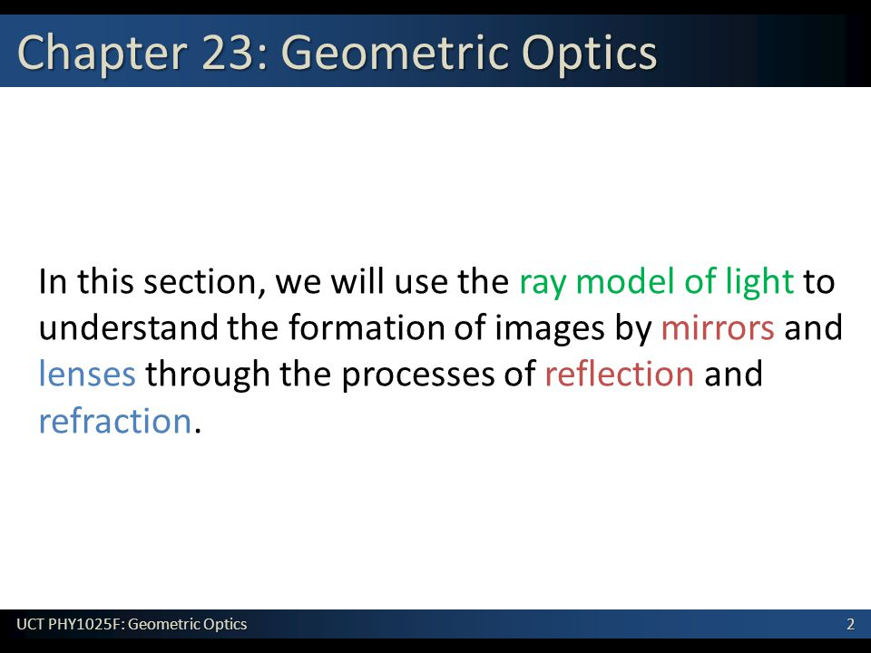 2 UCT PHY1025F: Geometric Optics Chapter 23: Geometric Optics In this section, we will use the ray model of light to understand the formation of images by mirrors and lenses through the processes of reflection and refraction.