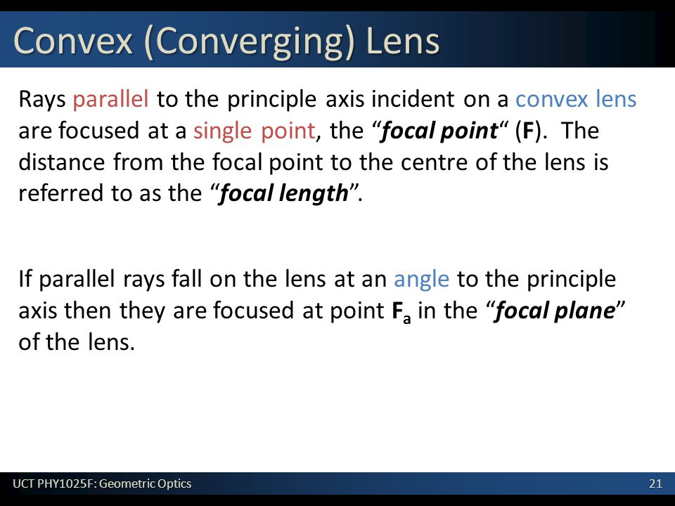 21 UCT PHY1025F: Geometric Optics Rays parallel to the principle axis incident on a convex lens are focused at a single point, the focal point (F).
