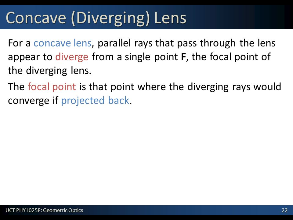 22 UCT PHY1025F: Geometric Optics For a concave lens, parallel rays that pass through the lens appear to diverge from a single point F, the focal point of the diverging lens.