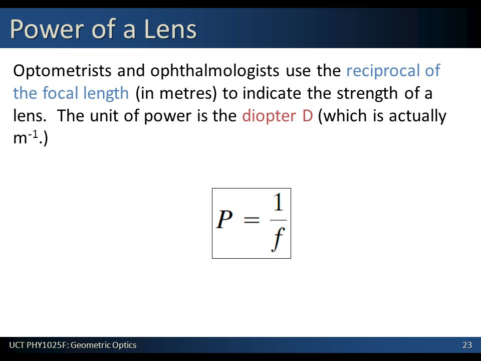 23 UCT PHY1025F: Geometric Optics Optometrists and ophthalmologists use the reciprocal of the focal length (in metres) to indicate the strength of a lens.