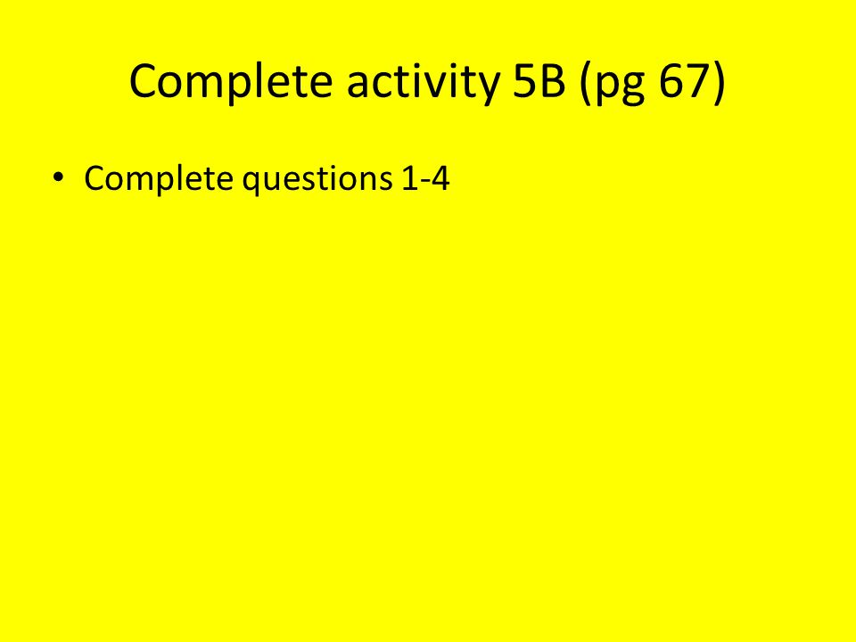 Complete activity 5B (pg 67) Complete questions 1-4