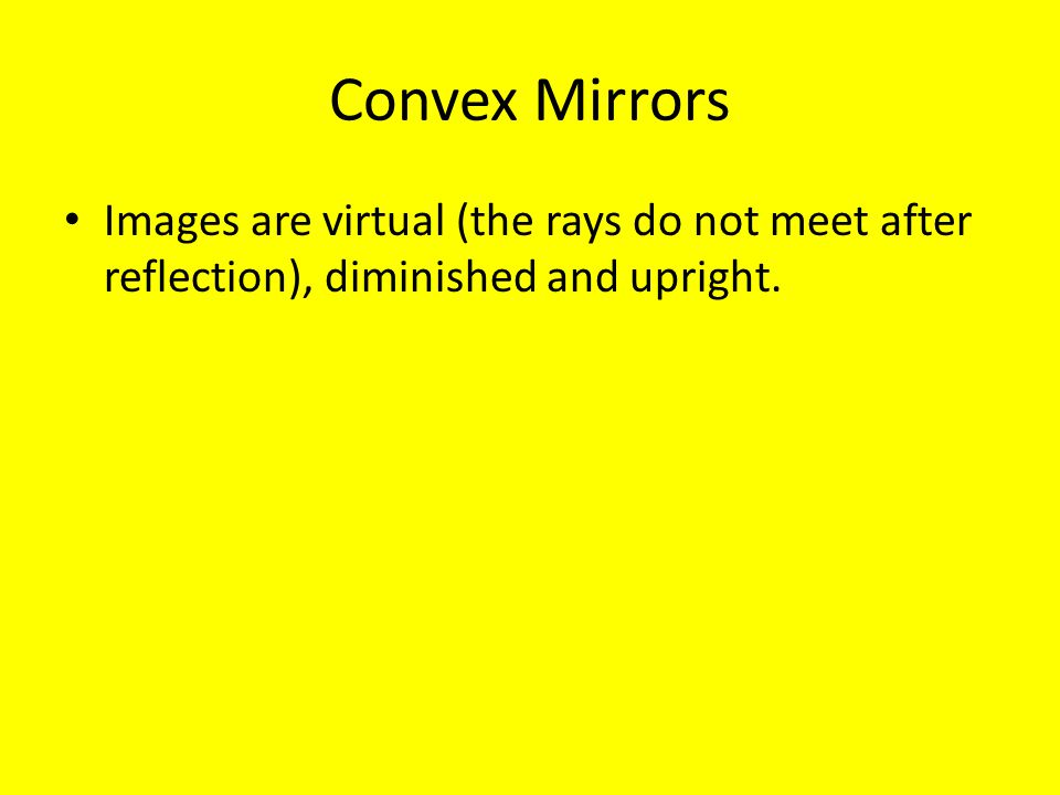 Convex Mirrors Images are virtual (the rays do not meet after reflection), diminished and upright.