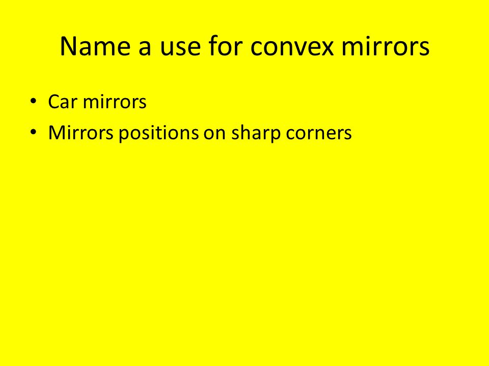 Name a use for convex mirrors Car mirrors Mirrors positions on sharp corners