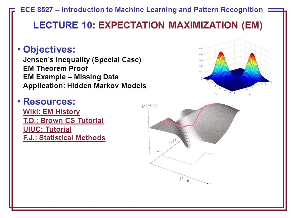 ECE 8443 – Pattern Recognition ECE 8527 – Introduction to Machine Learning and Pattern Recognition Objectives: Jensen's Inequality (Special Case) EM Theorem Proof EM Example – Missing Data Application: Hidden Markov Models Resources: Wiki: EM History T.D.: Brown CS Tutorial UIUC: Tutorial F.J.: Statistical Methods Wiki: EM History T.D.: Brown CS Tutorial UIUC: Tutorial F.J.: Statistical Methods LECTURE 10: EXPECTATION MAXIMIZATION (EM)