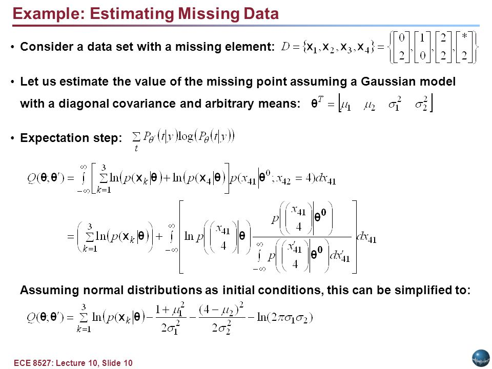 ECE 8527: Lecture 10, Slide 10 Example: Estimating Missing Data Consider a data set with a missing element: Let us estimate the value of the missing point assuming a Gaussian model with a diagonal covariance and arbitrary means: Expectation step: Assuming normal distributions as initial conditions, this can be simplified to: