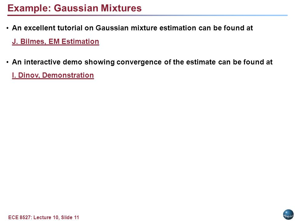 ECE 8527: Lecture 10, Slide 11 Example: Gaussian Mixtures An excellent tutorial on Gaussian mixture estimation can be found at J.
