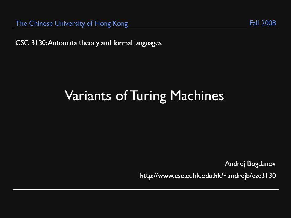CSC 3130: Automata theory and formal languages Andrej Bogdanov   The Chinese University of Hong Kong Variants of Turing Machines Fall 2008
