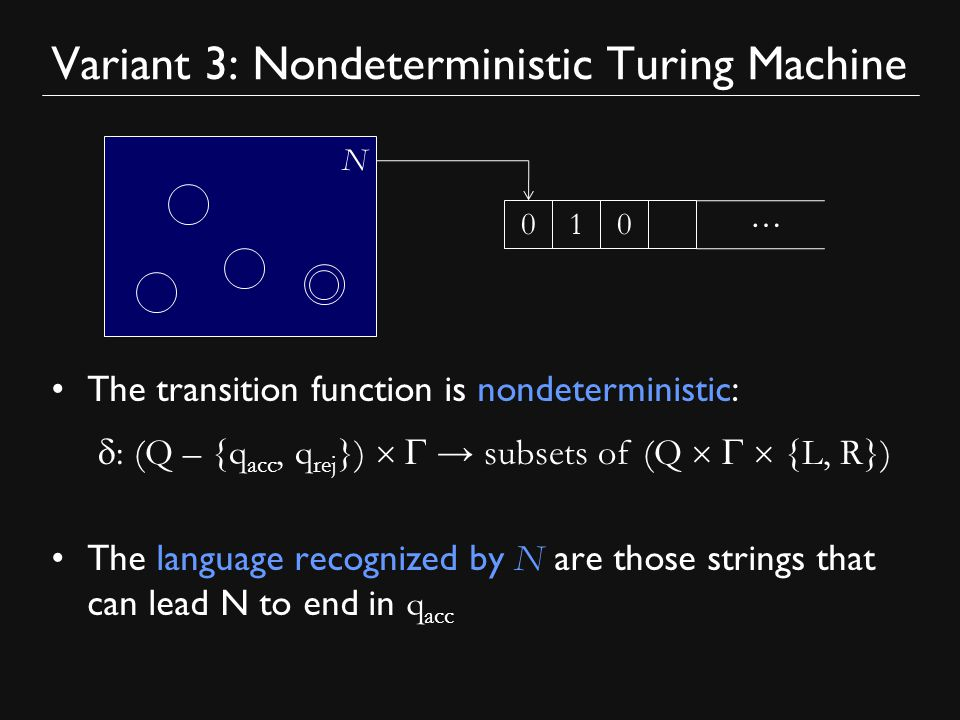 Variant 3: Nondeterministic Turing Machine The transition function is nondeterministic: The language recognized by N are those strings that can lead N to end in q acc N … 010  : (Q – {q acc, q rej })   → subsets of (Q   {L, R})