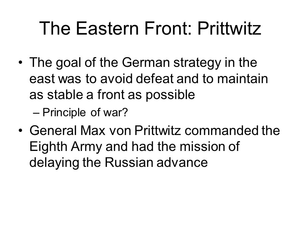 The Eastern Front: Prittwitz The goal of the German strategy in the east was to avoid defeat and to maintain as stable a front as possible –Principle of war.