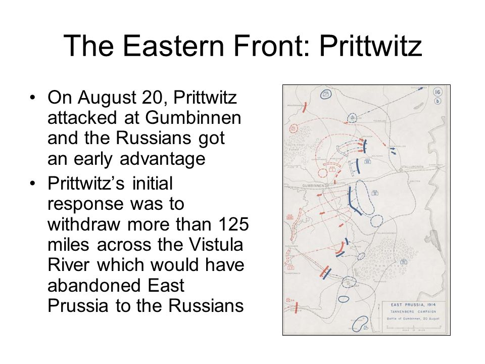 The Eastern Front: Prittwitz On August 20, Prittwitz attacked at Gumbinnen and the Russians got an early advantage Prittwitz's initial response was to withdraw more than 125 miles across the Vistula River which would have abandoned East Prussia to the Russians