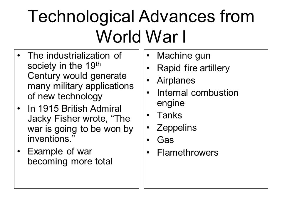 Technological Advances from World War I The industrialization of society in the 19 th Century would generate many military applications of new technology In 1915 British Admiral Jacky Fisher wrote, The war is going to be won by inventions. Example of war becoming more total Machine gun Rapid fire artillery Airplanes Internal combustion engine Tanks Zeppelins Gas Flamethrowers