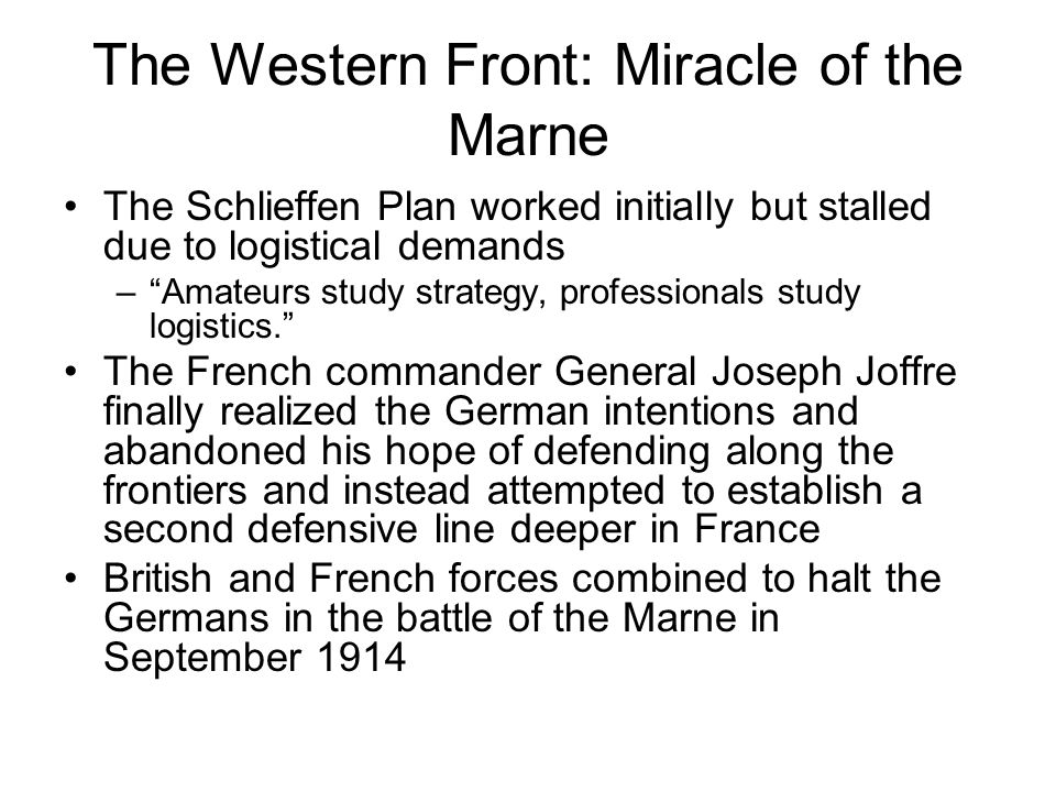 The Western Front: Miracle of the Marne The Schlieffen Plan worked initially but stalled due to logistical demands – Amateurs study strategy, professionals study logistics. The French commander General Joseph Joffre finally realized the German intentions and abandoned his hope of defending along the frontiers and instead attempted to establish a second defensive line deeper in France British and French forces combined to halt the Germans in the battle of the Marne in September 1914