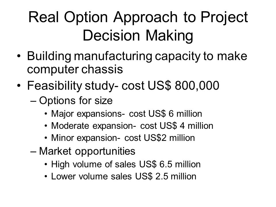 Real Option Approach to Project Decision Making Building manufacturing capacity to make computer chassis Feasibility study- cost US$ 800,000 –Options for size Major expansions- cost US$ 6 million Moderate expansion- cost US$ 4 million Minor expansion- cost US$2 million –Market opportunities High volume of sales US$ 6.5 million Lower volume sales US$ 2.5 million