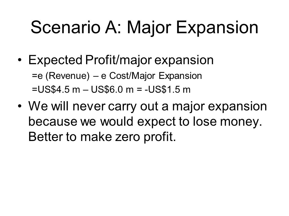 Scenario A: Major Expansion Expected Profit/major expansion =e (Revenue) – e Cost/Major Expansion =US$4.5 m – US$6.0 m = -US$1.5 m We will never carry out a major expansion because we would expect to lose money.