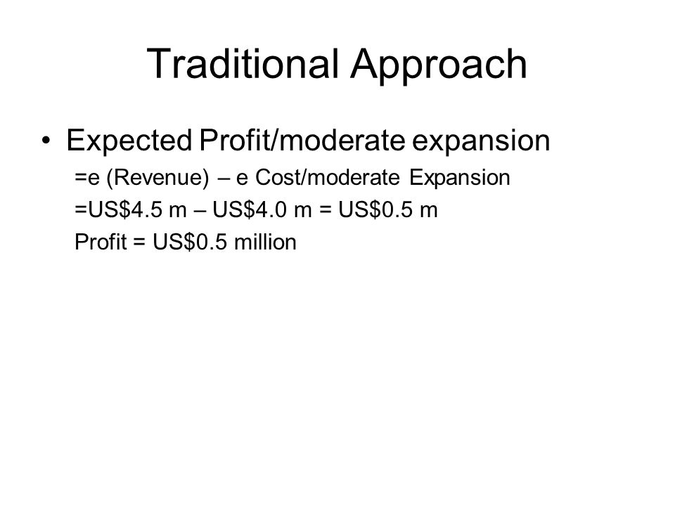 Traditional Approach Expected Profit/moderate expansion =e (Revenue) – e Cost/moderate Expansion =US$4.5 m – US$4.0 m = US$0.5 m Profit = US$0.5 million