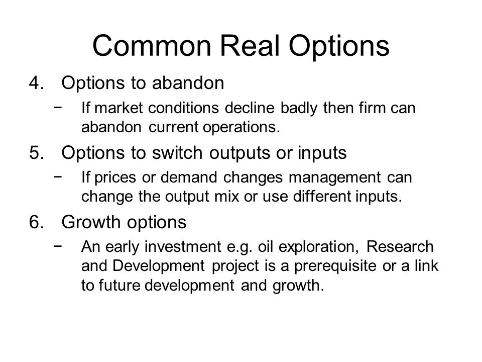 Common Real Options 4.Options to abandon −If market conditions decline badly then firm can abandon current operations.
