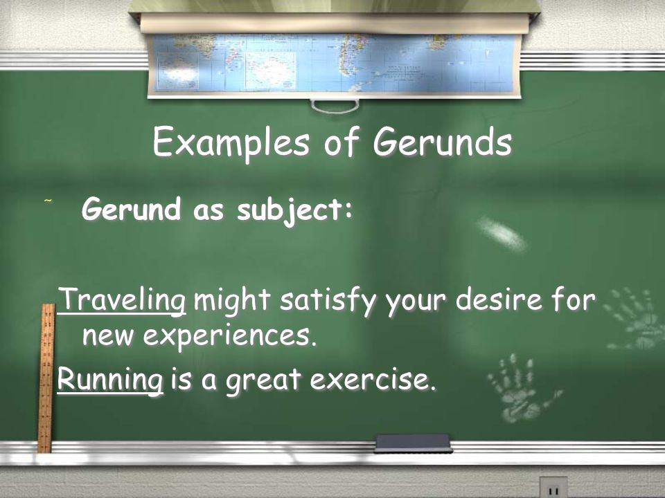Examples of Gerunds / Gerund as subject: Traveling might satisfy your desire for new experiences.