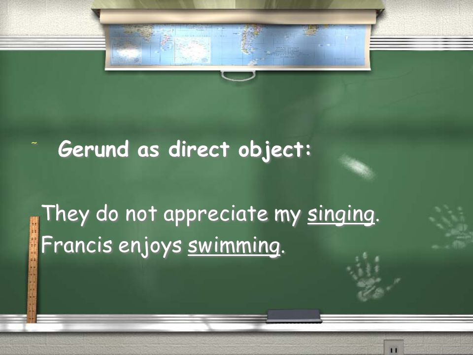 / Gerund as direct object: They do not appreciate my singing.