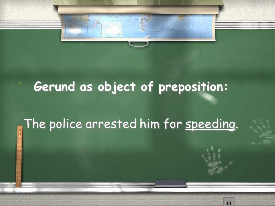 / Gerund as object of preposition: The police arrested him for speeding.