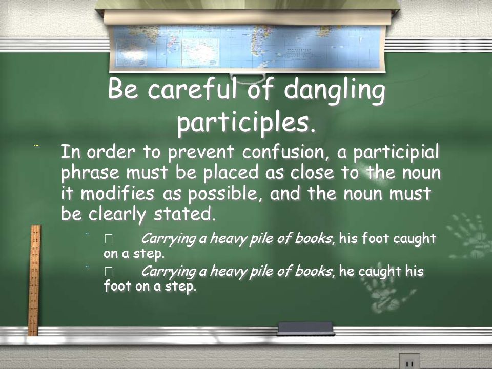 Be careful of dangling participles.