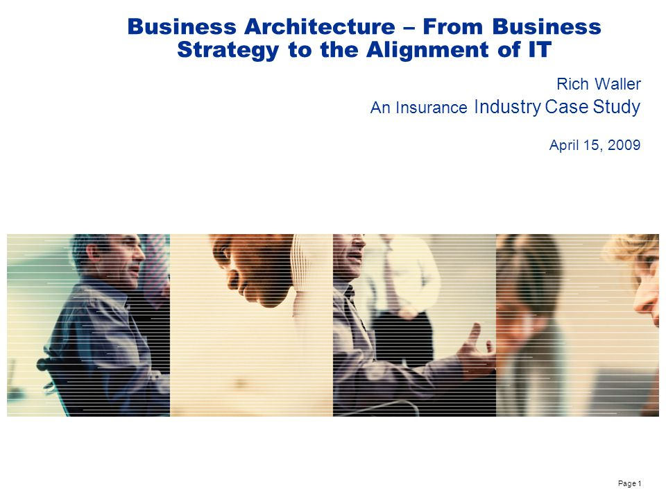 Page 1 Business Architecture – From Business Strategy to the Alignment of IT Rich Waller An Insurance Industry Case Study April 15, 2009