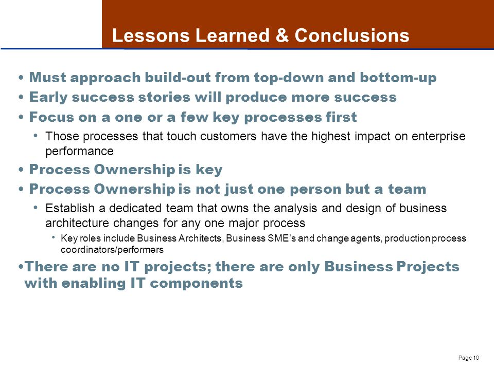 Page 10 Lessons Learned & Conclusions Must approach build-out from top-down and bottom-up Early success stories will produce more success Focus on a one or a few key processes first Those processes that touch customers have the highest impact on enterprise performance Process Ownership is key Process Ownership is not just one person but a team Establish a dedicated team that owns the analysis and design of business architecture changes for any one major process Key roles include Business Architects, Business SME's and change agents, production process coordinators/performers There are no IT projects; there are only Business Projects with enabling IT components