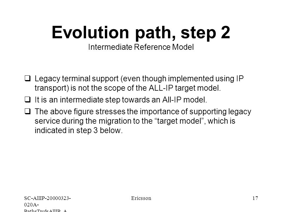 SC-AllIP A- PathsTwdsAllIP_A Ericsson17 Evolution path, step 2 Intermediate Reference Model  Legacy terminal support (even though implemented using IP transport) is not the scope of the ALL-IP target model.
