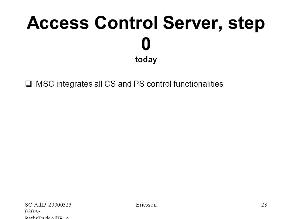 SC-AllIP A- PathsTwdsAllIP_A Ericsson23 Access Control Server, step 0 today  MSC integrates all CS and PS control functionalities