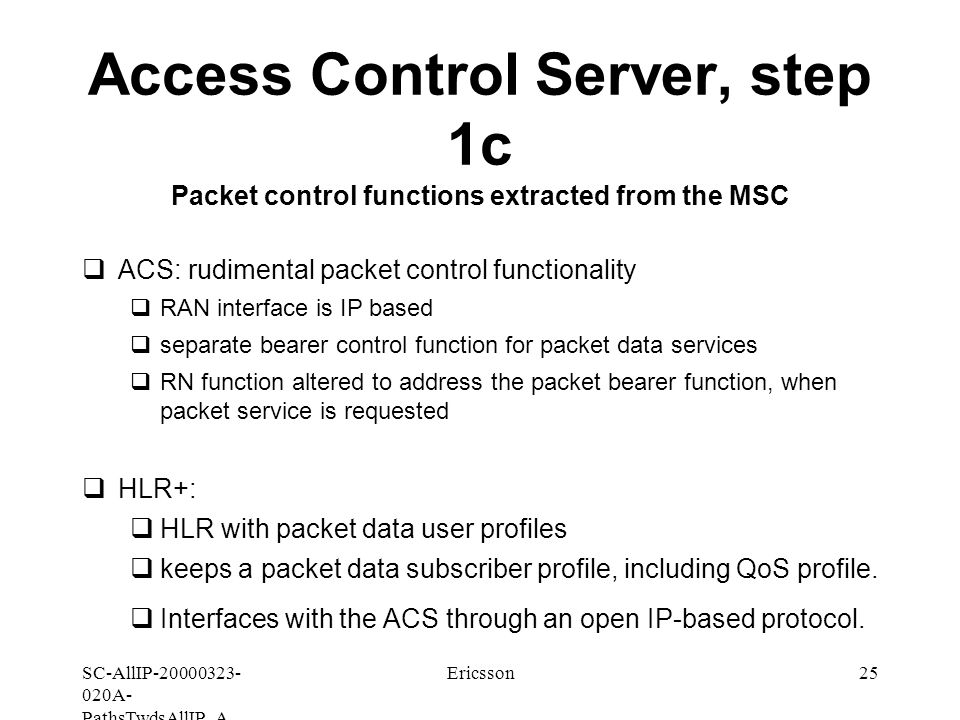 SC-AllIP A- PathsTwdsAllIP_A Ericsson25 Access Control Server, step 1c Packet control functions extracted from the MSC  ACS: rudimental packet control functionality  RAN interface is IP based  separate bearer control function for packet data services  RN function altered to address the packet bearer function, when packet service is requested  HLR+:  HLR with packet data user profiles  keeps a packet data subscriber profile, including QoS profile.